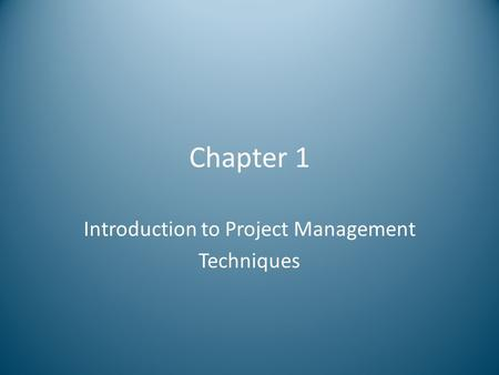 Chapter 1 Introduction to Project Management Techniques.