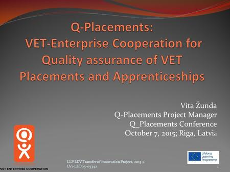 Vita Žunda Q-Placements Project Manager Q_Placements Conference October 7, 2015; Riga, Latvi a LLP LDV Transfer of Innovation Project, 2013-1- LV1-LEO05-053421.