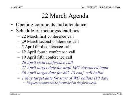 Doc.: IEEE 802. 18-07-0030-r2-0000 Submission April 2007 Michael Lynch, Nortel 22 March Agenda Opening comments and attendance Schedule of meetings/deadlines.