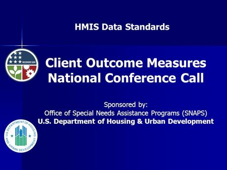 HMIS Data Standards Client Outcome Measures National Conference Call Sponsored by: Office of Special Needs Assistance Programs (SNAPS) U.S. Department.