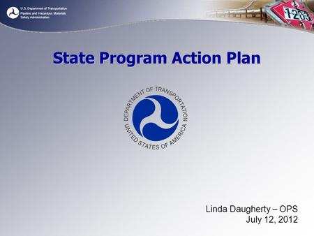 U.S. Department of Transportation Pipeline and Hazardous Materials Safety Administration State Program Action Plan Linda Daugherty – OPS July 12, 2012.