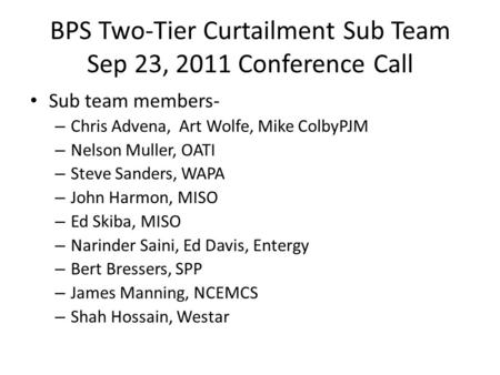 BPS Two-Tier Curtailment Sub Team Sep 23, 2011 Conference Call Sub team members- – Chris Advena, Art Wolfe, Mike ColbyPJM – Nelson Muller, OATI – Steve.