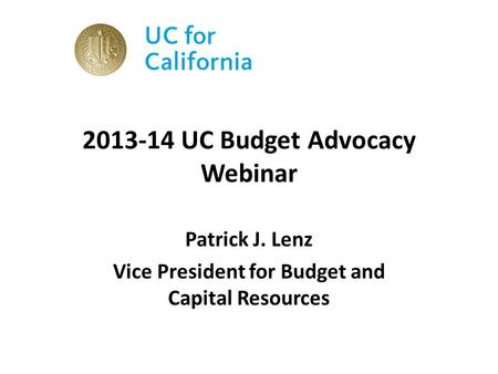2013-14 UC Budget Advocacy Webinar Patrick J. Lenz Vice President for Budget and Capital Resources.