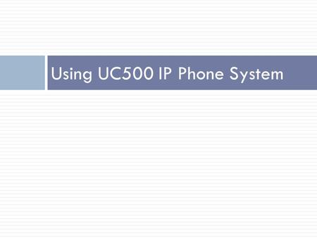 Using UC500 IP Phone System. Line Call Feature Flashing Green : call placed on hold by you Steady Green: line in use by you Flashing Red: Call is placed.
