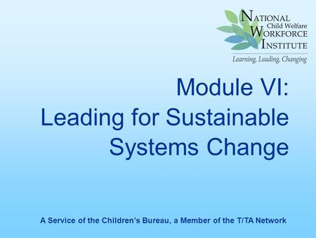 Module VI: Leading for Sustainable Systems Change A Service of the Children's Bureau, a Member of the T/TA Network.