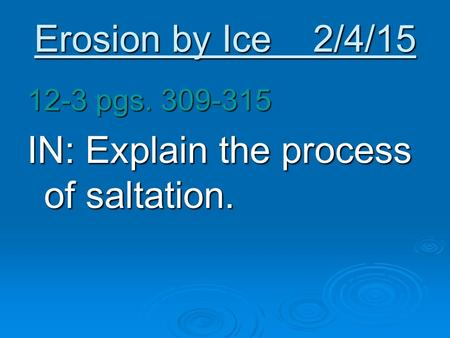 Erosion by Ice 2/4/15 12-3 pgs. 309-315 IN: Explain the process of saltation.