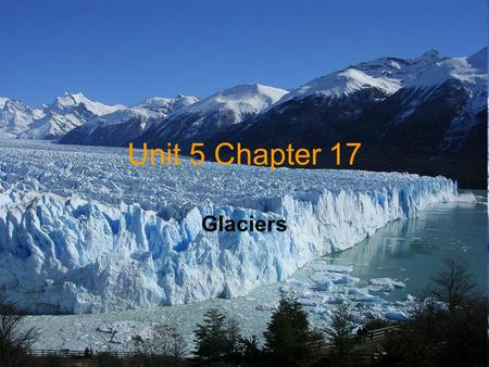 Unit 5 Chapter 17 Glaciers. Section 1 Glaciers: Moving Ice Glacier -It is a large mass of snow & ice that moves under the force of gravity.