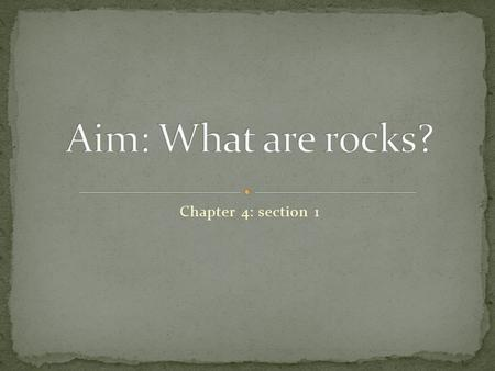 Chapter 4: section 1. A rock is a mixture of such minerals, rock fragments, volcanic glass, organic matter, or other natural materials. Example: Granite.