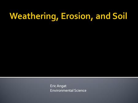 Eric Angat Environmental Science. Essential Question What is wearing down and building up Earth's surface?
