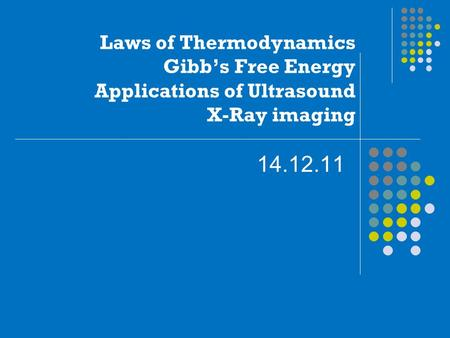 Laws of Thermodynamics Gibb's Free Energy Applications of Ultrasound X-Ray imaging 14.12.11.