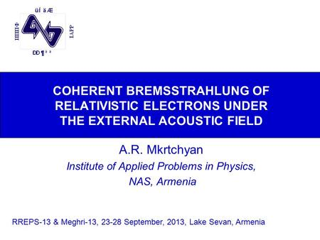 COHERENT BREMSSTRAHLUNG OF RELATIVISTIC ELECTRONS UNDER THE EXTERNAL ACOUSTIC FIELD A.R. Mkrtchyan Institute of Applied Problems in Physics, NAS, Armenia.