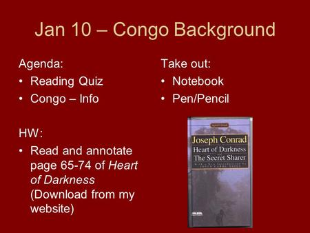 Jan 10 – Congo Background Agenda: Reading Quiz Congo – Info HW: Read and annotate page 65-74 of Heart of Darkness (Download from my website) Take out: