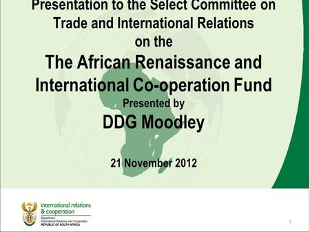 1 Presentation to the Select Committee on Trade and International Relations on the The African Renaissance and International Co-operation Fund Presented.