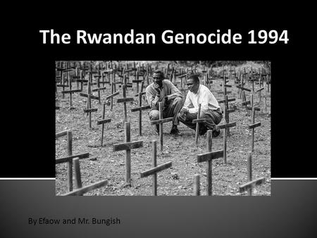 By Efaow and Mr. Bungish.  Who were the people of Rwanda?  Who ruled most of Rwanda before the conflict?