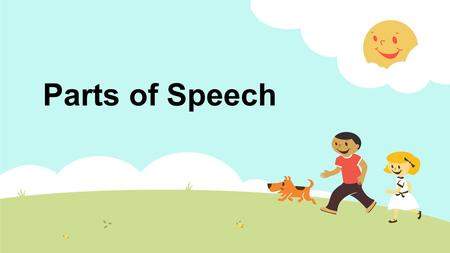 Parts of Speech. What do these words have in common? boygirlmanwoman teacherstudentprincipalcook brothersistercousinuncle acrobatnurselawyerclown They.
