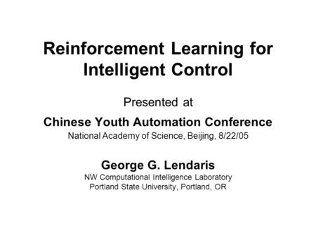 Reinforcement Learning for Intelligent Control Presented at Chinese Youth Automation Conference National Academy of Science, Beijing, 8/22/05 George G.