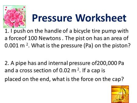 Pressure Worksheet 1. I push on the handle of a bicycle tire pump with a forceof 100 Newtons . The pist on has an area of 0.001 m 2. What is the pressure.