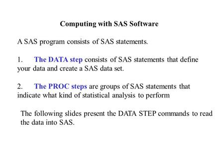 Computing with SAS Software A SAS program consists of SAS statements. 1. The DATA step consists of SAS statements that define your data and create a SAS.