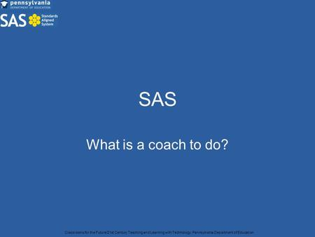 SAS What is a coach to do? Classrooms for the Future/21st Century Teaching and Learning with Technology, Pennsylvania Department of Education.