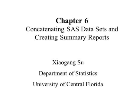 Chapter 6 Concatenating SAS Data Sets and Creating Summary Reports Xiaogang Su Department of Statistics University of Central Florida.