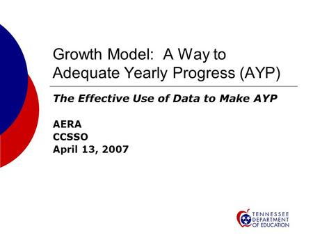 Growth Model: A Way to Adequate Yearly Progress (AYP) The Effective Use of Data to Make AYP AERA CCSSO April 13, 2007.