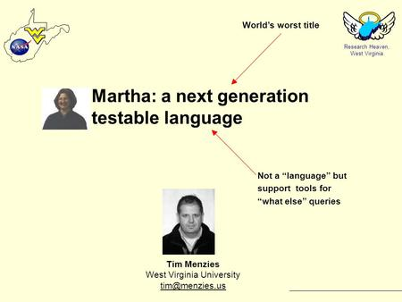 Research Heaven, West Virginia Martha: a next generation testable language Tim Menzies West Virginia University  World's worst.