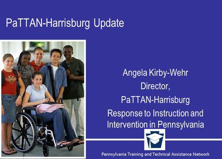 Pennsylvania Training and Technical Assistance Network PaTTAN-Harrisburg Update Angela Kirby-Wehr Director, PaTTAN-Harrisburg Response to Instruction and.