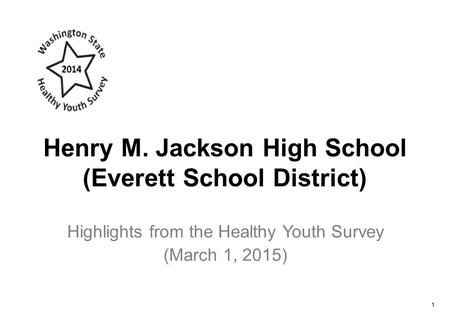 Henry M. Jackson High School (Everett School District) Highlights from the Healthy Youth Survey (March 1, 2015) 1.