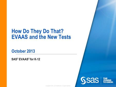 Copyright © 2010, SAS Institute Inc. All rights reserved. How Do They Do That? EVAAS and the New Tests October 2013 SAS ® EVAAS ® for K-12.