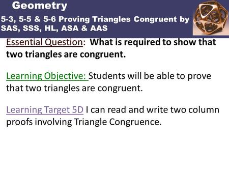 POINTS, LINES AND PLANES Learning Target 5D I can read and write two column proofs involving Triangle Congruence. Geometry 5-3, 5-5 & 5-6 Proving Triangles.