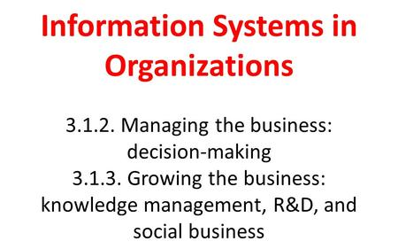 Information Systems in Organizations 3.1.2. Managing the business: decision-making 3.1.3. Growing the business: knowledge management, R&D, and social business.
