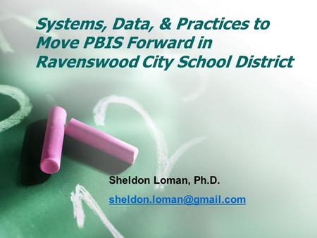 Systems, Data, & Practices to Move PBIS Forward in Ravenswood City School District Sheldon Loman, Ph.D.