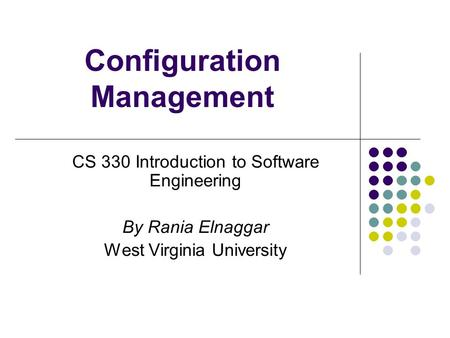 Configuration Management CS 330 Introduction to Software Engineering By Rania Elnaggar West Virginia University.
