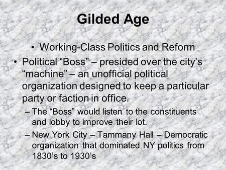 "Gilded Age Working-Class Politics and Reform Political ""Boss"" – presided over the city's ""machine"" – an unofficial political organization designed to keep."