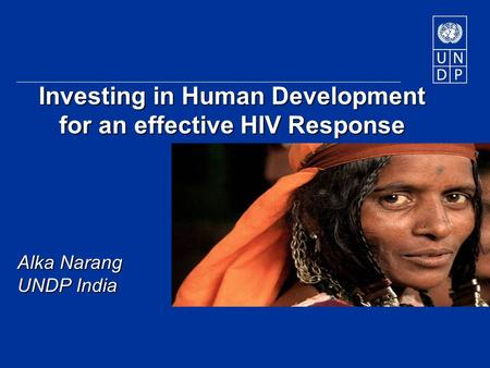 Investing in Human Development for an effective HIV Response Alka Narang UNDP India.