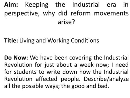 Aim: Keeping the Industrial era in perspective, why did reform movements arise? Title: Living and Working Conditions Do Now: We have been covering the.