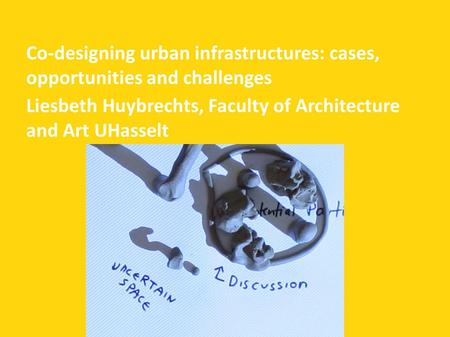 Co-designing urban infrastructures: cases, opportunities and challenges Liesbeth Huybrechts, Faculty of Architecture and Art UHasselt.