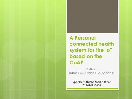 A Personal connected health system for the IoT based on the CoAP Authors: Danilo F.S.S, Hyggo O.A, Angelo P. Speaker : Nadia Media Rizka 015030990034.