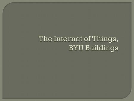 The Internet of Things, BYU Buildings. What does it cost to support an office employee?  Office space leasing ($18/sq.ft./year)  Office & data services.