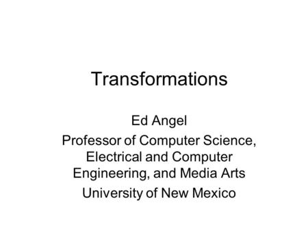 Transformations Ed Angel Professor of Computer Science, Electrical and Computer Engineering, and Media Arts University of New Mexico.