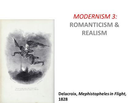MODERNISM 3: ROMANTICISM & REALISM Delacroix, Mephistopheles in Flight, 1828.