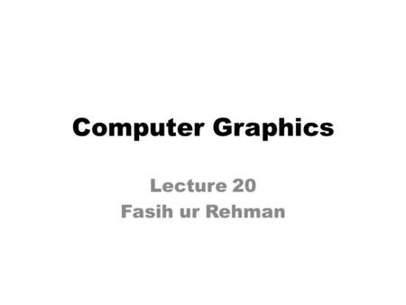 Computer Graphics Lecture 20 Fasih ur Rehman. Last Class Clipping – What is clipping – Why we do clipping – How clipping is done.