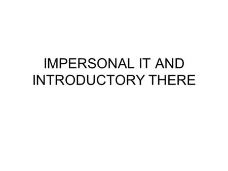 IMPERSONAL IT AND INTRODUCTORY THERE