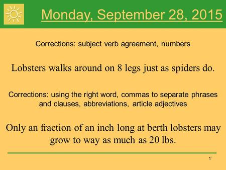 1` Monday, September 28, 2015 Corrections: subject verb agreement, numbers Lobsters walks around on 8 legs just as spiders do. Corrections: using the right.