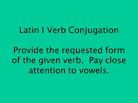 Latin I Verb Conjugation Provide the requested form of the given verb. Pay close attention to vowels.