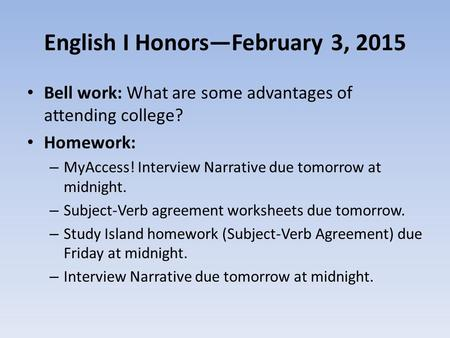 English I Honors—February 3, 2015 Bell work: What are some advantages of attending college? Homework: – MyAccess! Interview Narrative due tomorrow at midnight.