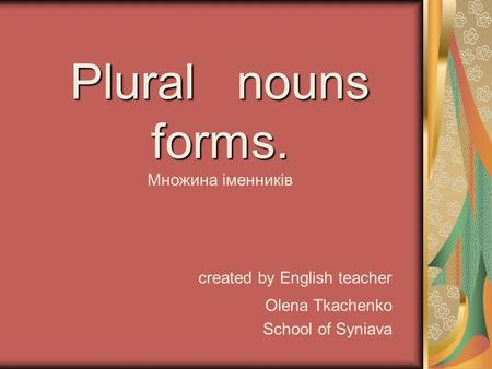 Plural nouns forms. Множина іменників created by English teacher Olena Tkachenko School of Syniava.