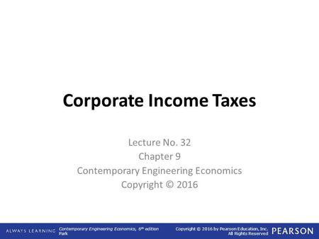 Contemporary Engineering Economics, 6 th edition Park Copyright © 2016 by Pearson Education, Inc. All Rights Reserved Corporate Income Taxes Lecture No.