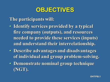 OHT PSI.1 OBJECTIVES The participants will: Identify services provided by a typical fire company (outputs), and resources needed to provide these services.