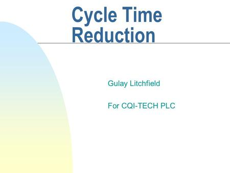 Cycle Time Reduction Gulay Litchfield For CQI-TECH PLC.